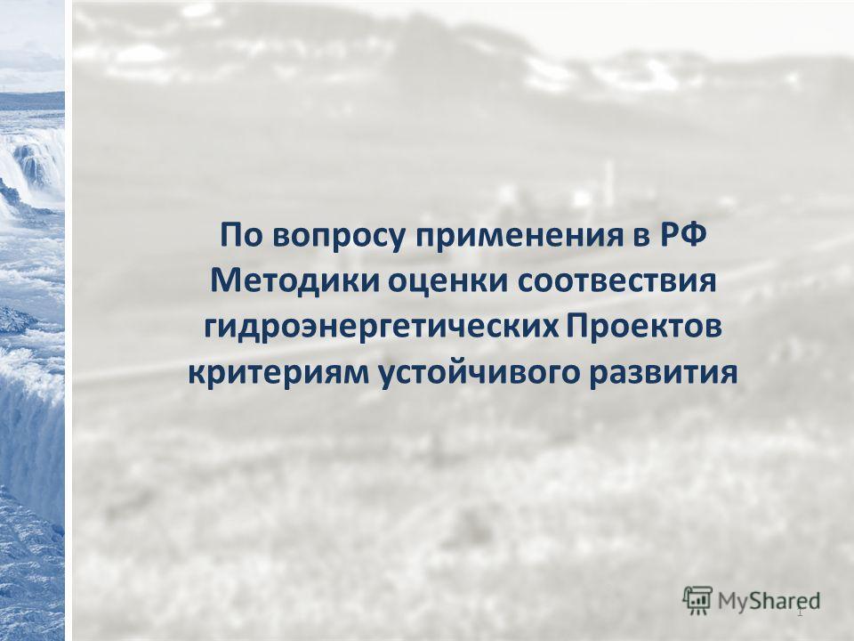 1 По вопросу применения в РФ Методики оценки соотвествия гидроэнергетических Проектов критериям устойчивого развития