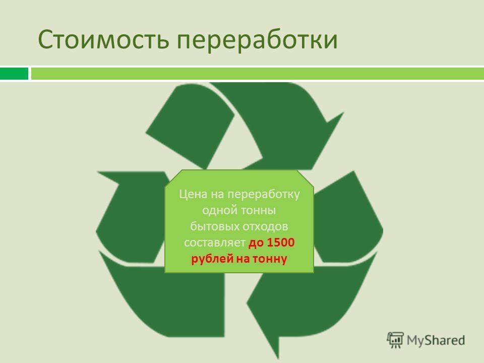 Стоимость переработки Цена на переработку одной тонны бытовых отходов составляет до 1500 рублей на тонну