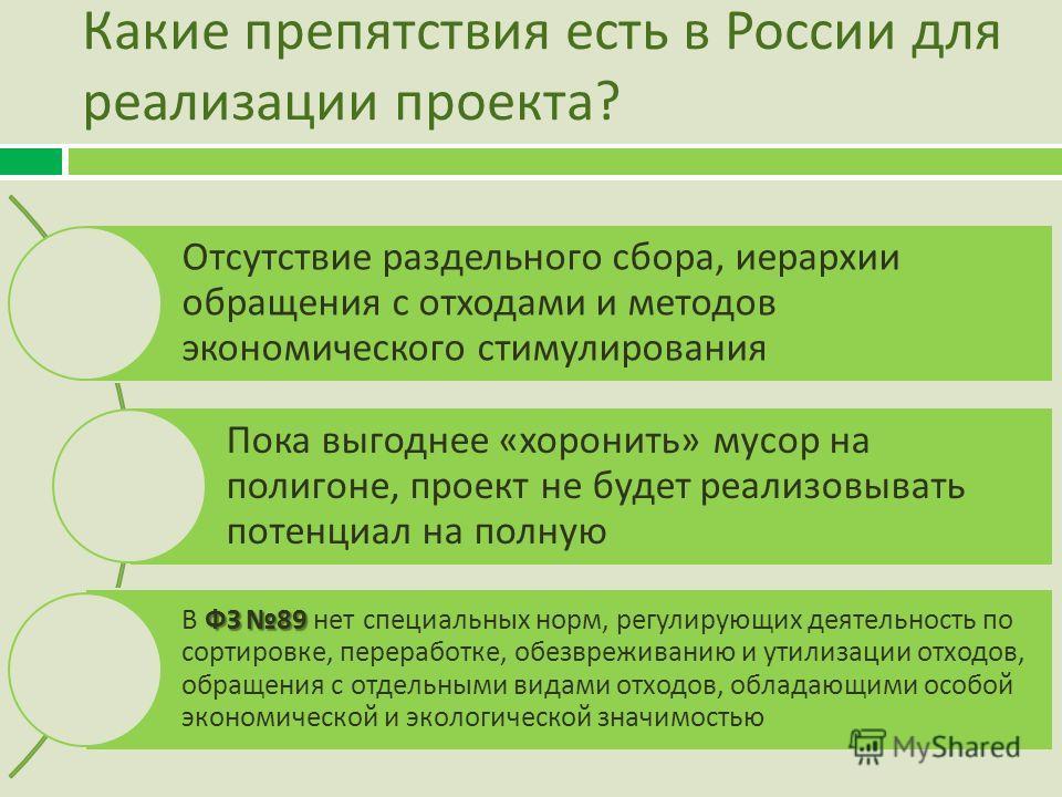 Какие препятствия есть в России для реализации проекта ? Отсутствие раздельного сбора, иерархии обращения с отходами и методов экономического стимулирования Пока выгоднее « хоронить » мусор на полигоне, проект не будет реализовывать потенциал на полн
