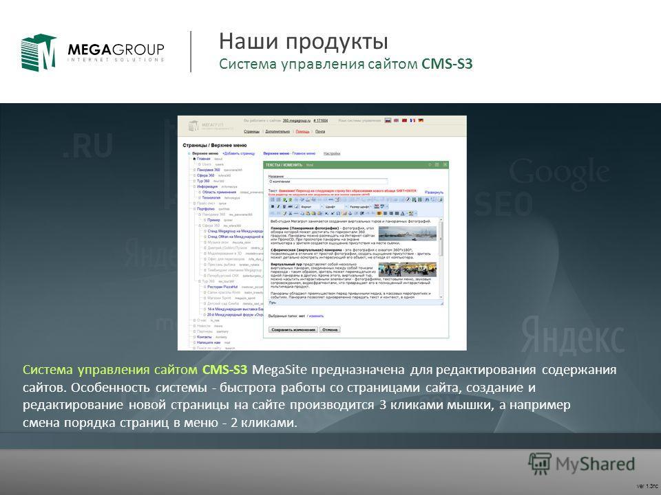 ver 1.3nc Наши продукты Система управления сайтом CMS-S3 MegaSite предназначена для редактирования содержания сайтов. Особенность системы - быстрота работы со страницами сайта, создание и редактирование новой страницы на сайте производится 3 кликами