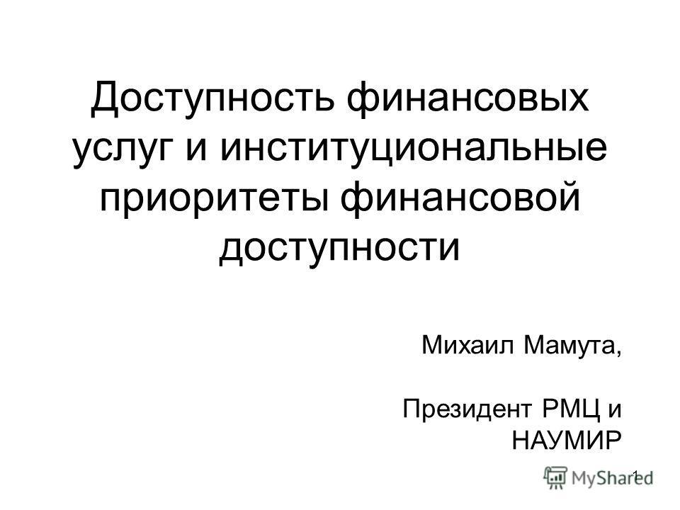 1 Доступность финансовых услуг и институциональные приоритеты финансовой доступности Михаил Мамута, Президент РМЦ и НАУМИР