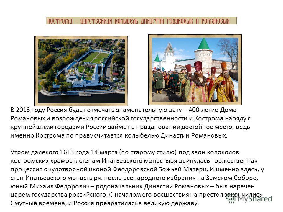В 2013 году Россия будет отмечать знаменательную дату – 400-летие Дома Романовых и возрождения российской государственности и Кострома наряду с крупнейшими городами России займет в праздновании достойное место, ведь именно Кострома по праву считается