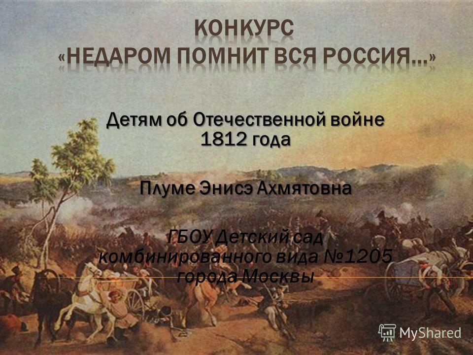 Детям об Отечественной войне 1812 года Плуме Энисэ Ахмятовна ГБОУ Детский сад комбинированного вида 1205 города Москвы