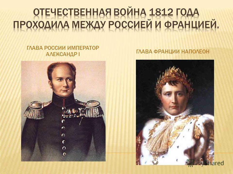 ГЛАВА РОССИИ ИМПЕРАТОР АЛЕКСАНДР I ГЛАВА ФРАНЦИИ НАПОЛЕОН