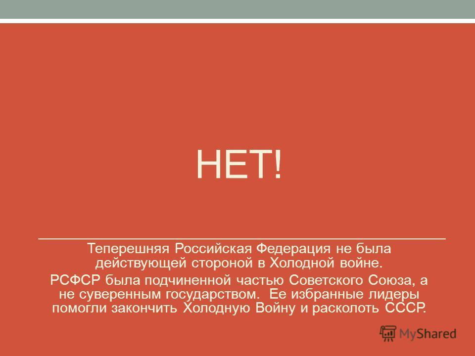 НЕТ! Теперешняя Российская Федерация не была действующей стороной в Холодной войне. РСФСР была подчиненной частью Советского Союза, а не суверенным государством. Ее избранные лидеры помогли закончить Холодную Войну и расколоть СССР.