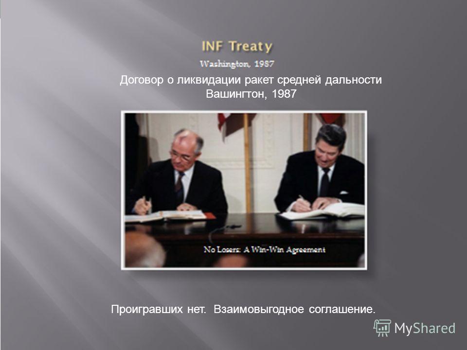 Договор о ликвидации ракет средней дальности Вашингтон, 1987 Проигравших нет. Взаимовыгодное соглашение.