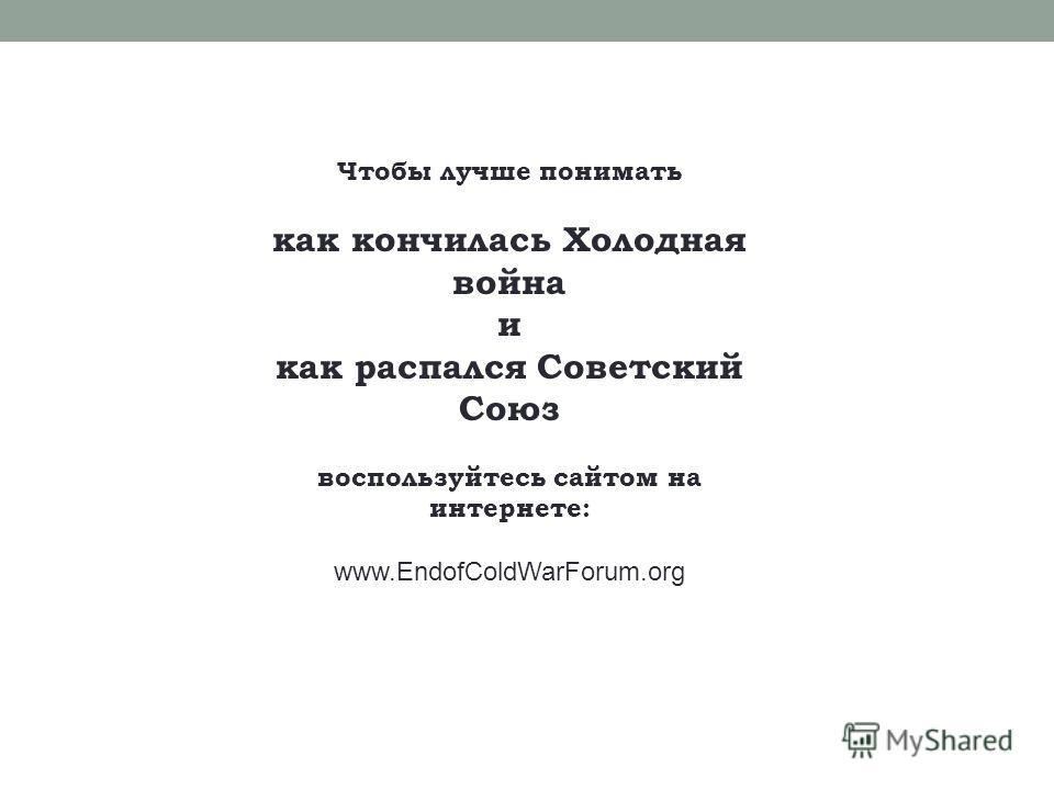 Чтобы лучше понимать как кончилась Холодная война и как распался Советский Союз воспользуйтесь сайтом на интернете: www.EndofColdWarForum.org
