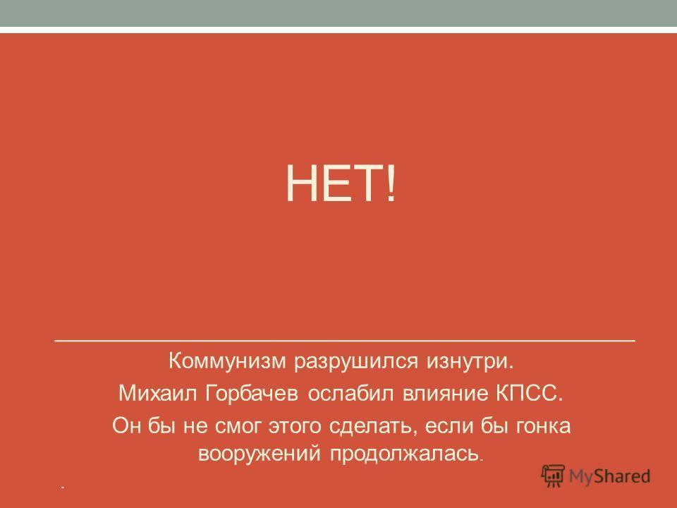НЕТ! Коммунизм разрушился изнутри. Михаил Горбачев ослабил влияние КПСС. Он бы не смог этого сделать, если бы гонка вооружений продолжалась..