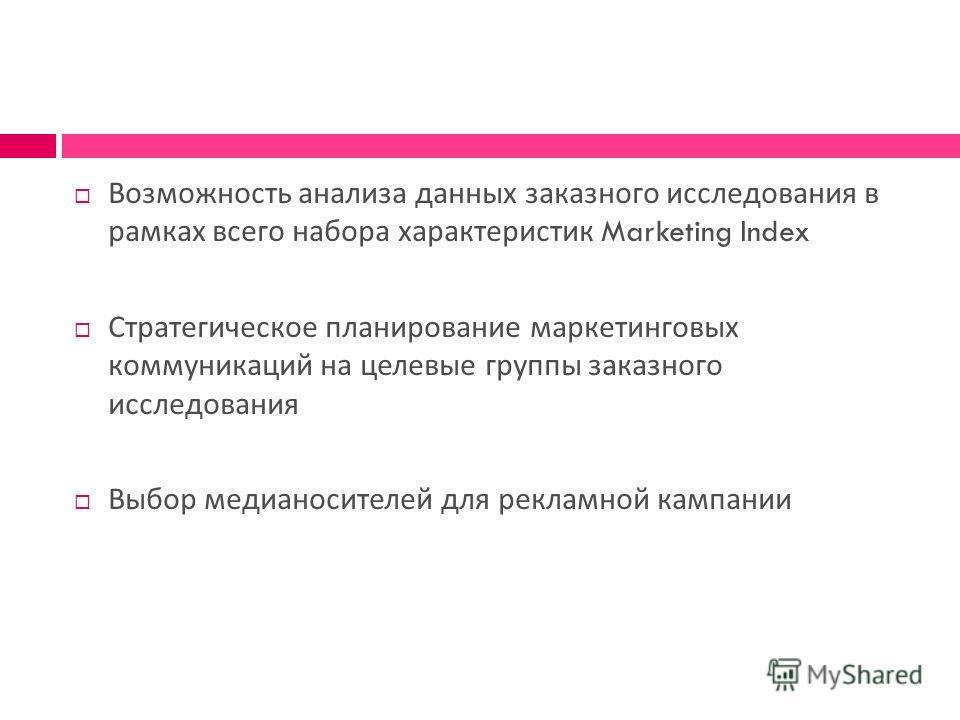 Возможность анализа данных заказного исследования в рамках всего набора характеристик Marketing Index Стратегическое планирование маркетинговых коммуникаций на целевые группы заказного исследования Выбор медианосителей для рекламной кампании