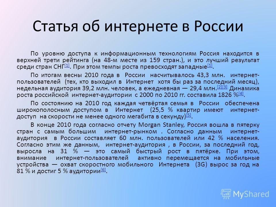 Статья об интернете в России По уровню доступа к информационным технологиям Россия находится в верхней трети рейтинга (на 48-м месте из 159 стран.), и это лучший результат среди стран СНГ [1]. При этом темпы роста превосходят западные [1]. [1] По ито