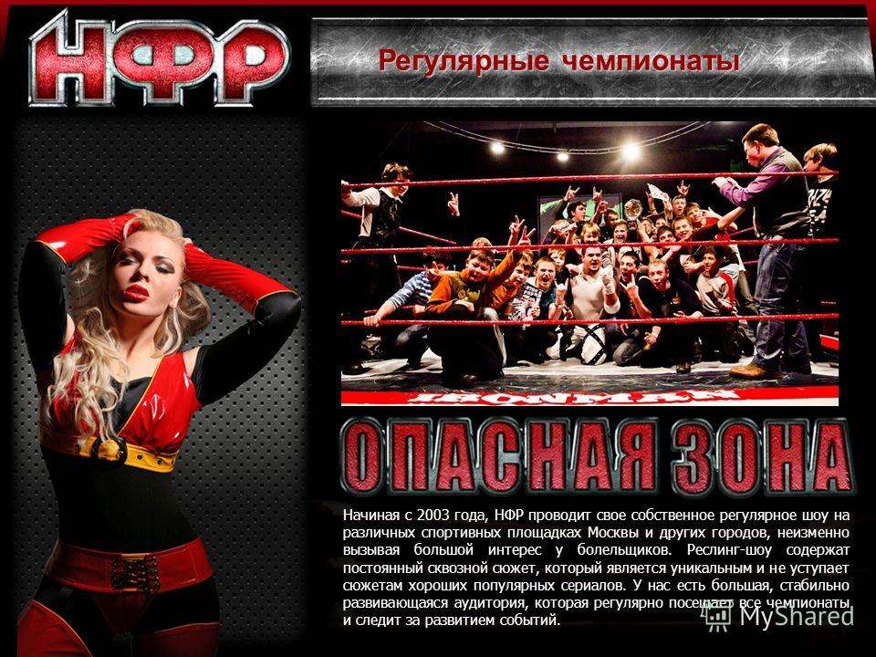 Начиная с 2003 года, НФР проводит свое собственное регулярное шоу на различных спортивных площадках Москвы и других городов, неизменно вызывая большой интерес у болельщиков. Реслинг-шоу содержат постоянный сквозной сюжет, который является уникальным