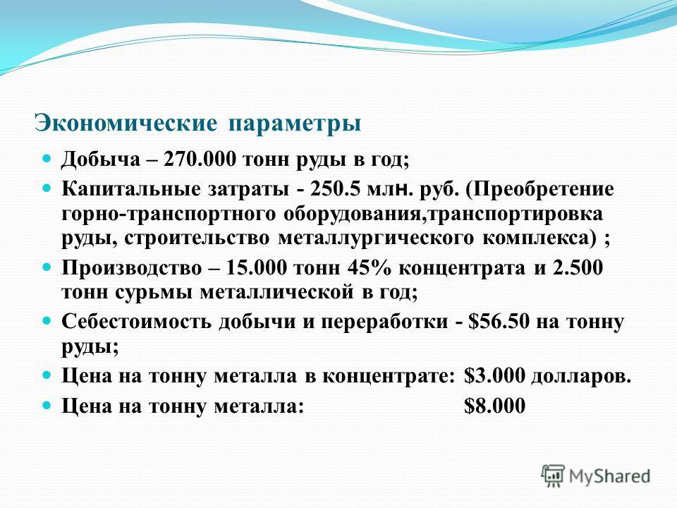 Экономические параметры Добыча – 270.000 тонн руды в год; Капитальные затраты - 250.5 мл н. руб. (Преобретение горно-транспортного оборудования,транспортировка руды, строительство металлургического комплекса) ; Производство – 15.000 тонн 45% концентр