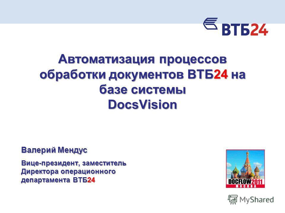 Автоматизация процессов обработки документов ВТБ24 на базе системы DocsVision Валерий Мендус Вице-президент, заместитель Директора операционного департамента ВТБ24