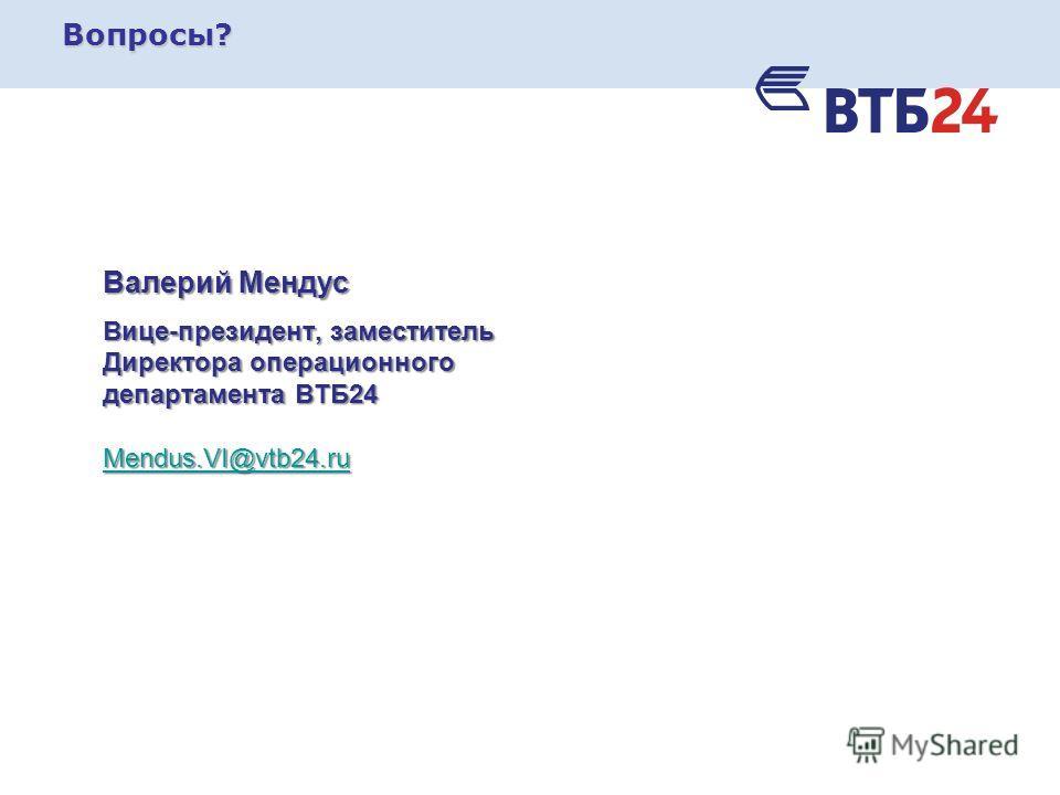 Вопросы? Валерий Мендус Вице-президент, заместитель Директора операционного департамента ВТБ24 Mendus.VI@vtb24.ru