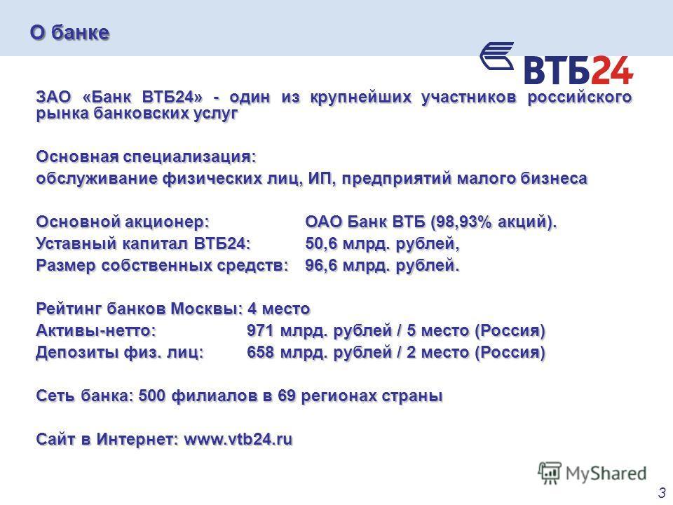 О банке 3 ЗАО «Банк ВТБ24» - один из крупнейших участников российского рынка банковских услуг Основная специализация: обслуживание физических лиц, ИП, предприятий малого бизнеса Основной акционер: ОАО Банк ВТБ (98,93% акций). Уставный капитал ВТБ24: