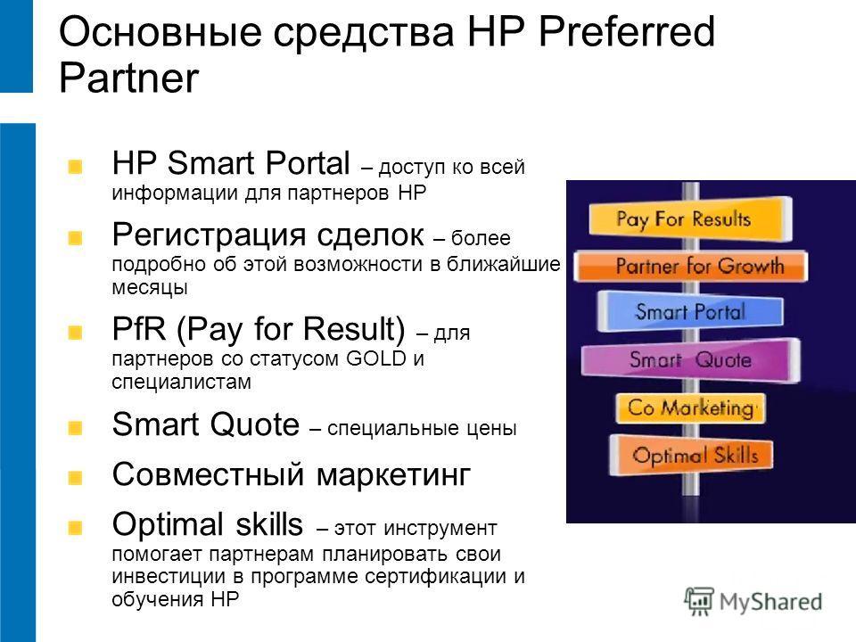 Основные средства HP Preferred Partner HP Smart Portal – доступ ко всей информации для партнеров HP Регистрация сделок – более подробно об этой возможности в ближайшие месяцы PfR (Pay for Result) – для партнеров со статусом GOLD и специалистам Smart