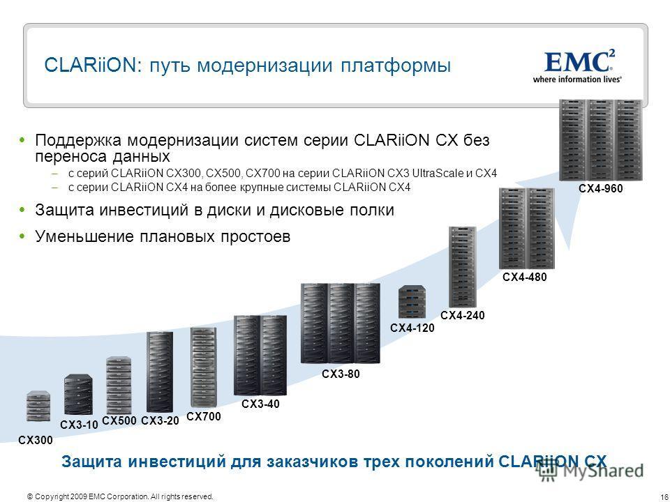 16 © Copyright 2009 EMC Corporation. All rights reserved. CLARiiON: путь модернизации платформы Поддержка модернизации систем серии CLARiiON CX без переноса данных –с серий CLARiiON CX300, CX500, CX700 на серии CLARiiON CX3 UltraScale и CX4 –с серии