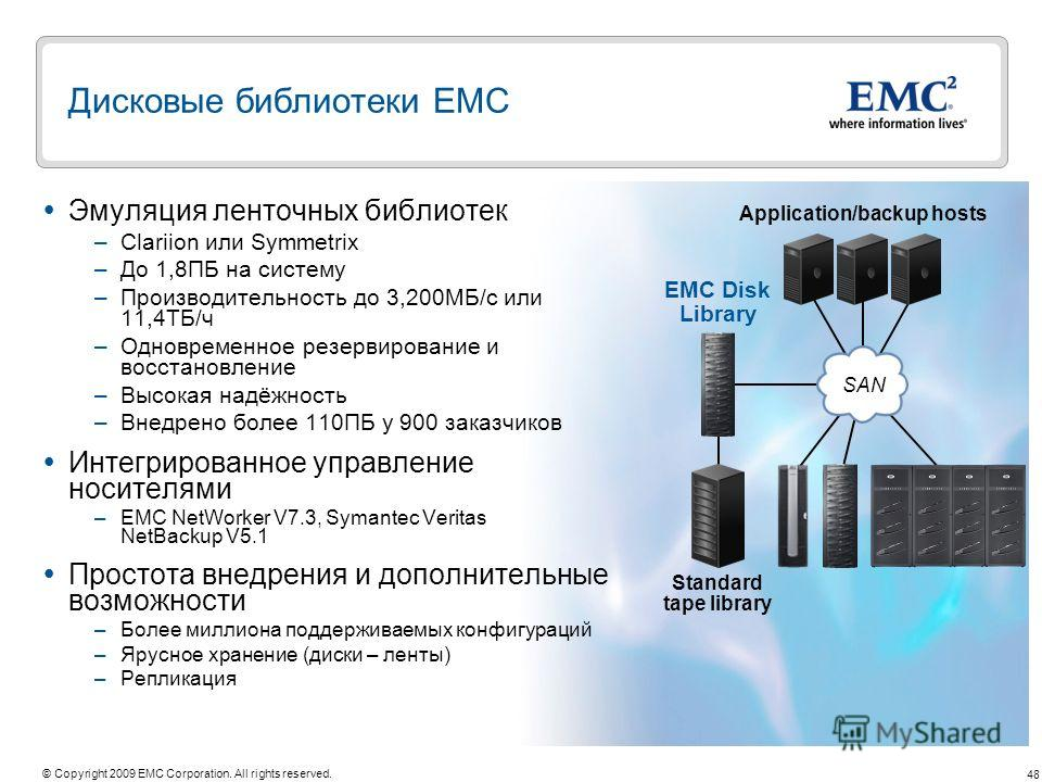 48 © Copyright 2009 EMC Corporation. All rights reserved. Дисковые библиотеки ЕМС EMC Disk Library Standard tape library Application/backup hosts Эмуляция ленточных библиотек –Clariion или Symmetrix –До 1,8ПБ на систему –Производительность до 3,200МБ