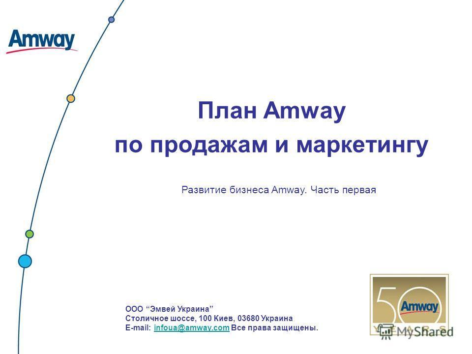 План Amway по продажам и маркетингу Развитие бизнеса Amway. Часть первая ООО Эмвей Украина Столичное шоссе, 100 Киев, 03680 Украина E-mail: infoua@amway.com Все права защищены.infoua@amway.com