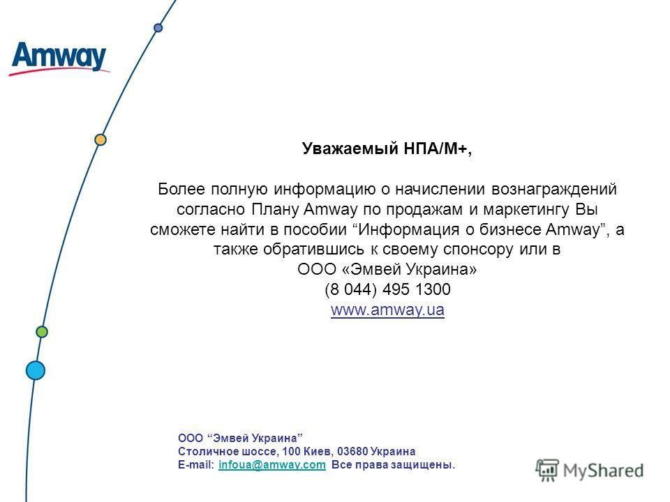 Уважаемый НПА/М+, Более полную информацию о начислении вознаграждений согласно Плану Amway по продажам и маркетингу Вы сможете найти в пособии Информация о бизнесе Amway, а также обратившись к своему спонсору или в ООО «Эмвей Украина» (8 044) 495 130