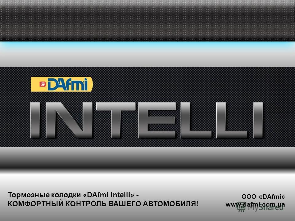 Тормозные колодки «DAfmi Intelli» - КОМФОРТНЫЙ КОНТРОЛЬ ВАШЕГО АВТОМОБИЛЯ! ООО «DAfmi» www.dafmi.com.ua