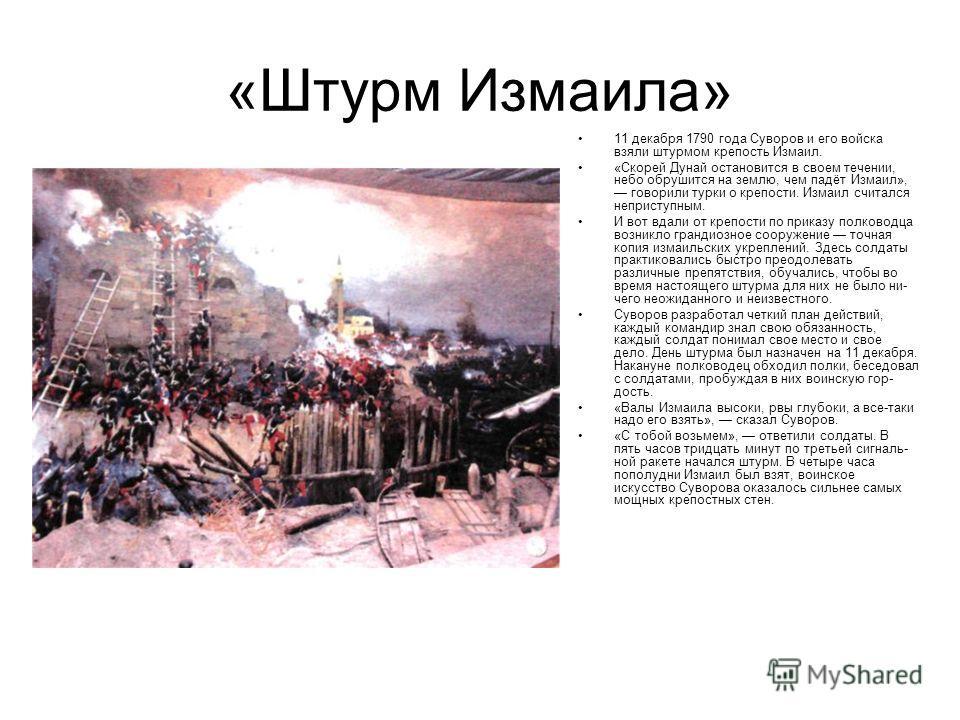 «Штурм Измаила» 11 декабря 1790 года Суворов и его войска взяли штурмом крепость Измаил. «Скорей Дунай остановится в своем течении, небо обрушится на землю, чем падёт Измаил», говорили турки о крепости. Измаил считался неприступным. И вот вдали от к