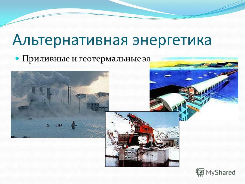 Альтернативная энергетика Приливные и геотермальные электростанции