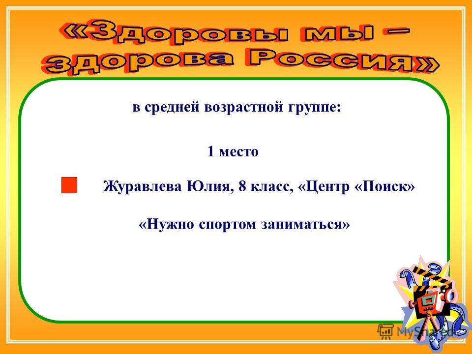 Журавлева Юлия, 8 класс, «Центр «Поиск» «Нужно спортом заниматься» в средней возрастной группе: 1 место