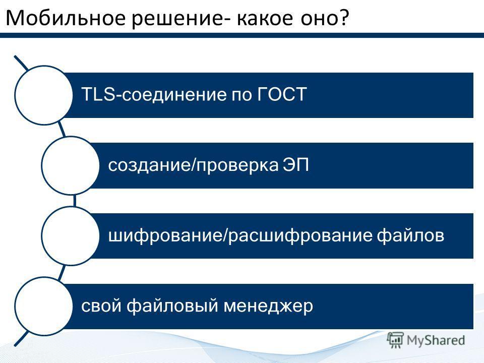 Мобильное решение- какое оно? TLS-соединение по ГОСТ создание/проверка ЭП шифрование/расшифрование файлов свой файловый менеджер