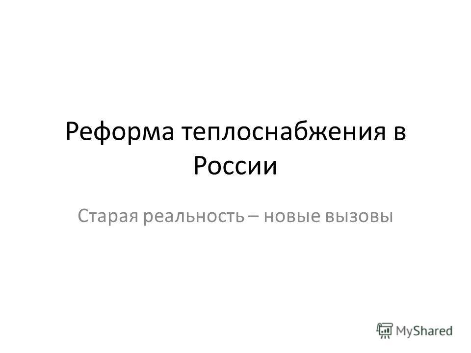 Реформа теплоснабжения в России Старая реальность – новые вызовы