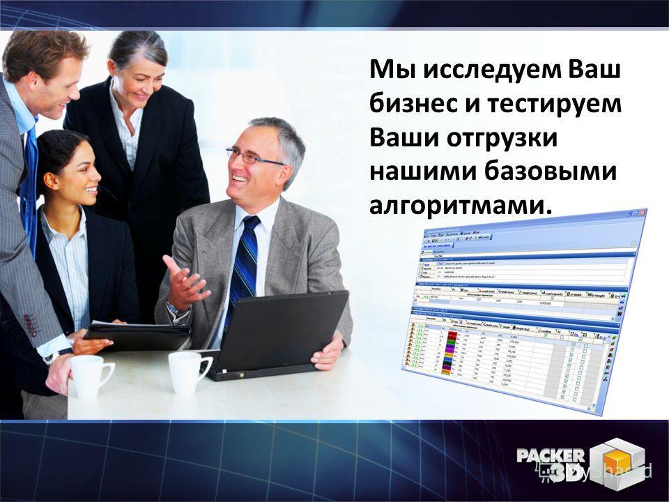 Мы исследуем Ваш бизнес и тестируем Ваши отгрузки нашими базовыми алгоритмами.