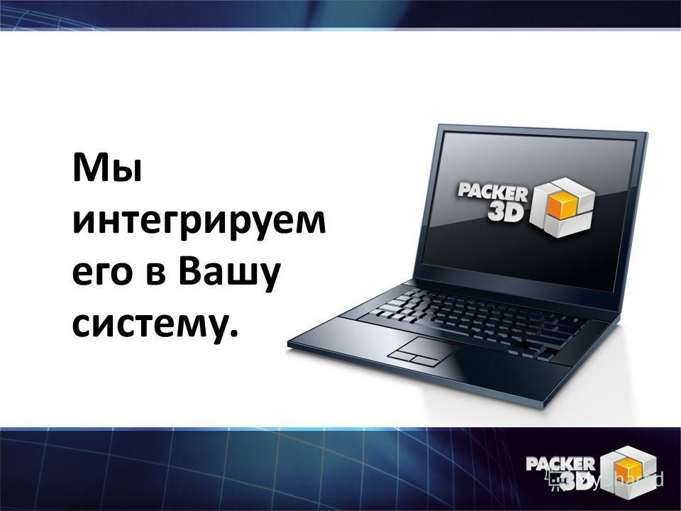 Мы интегрируем его в Вашу систему.