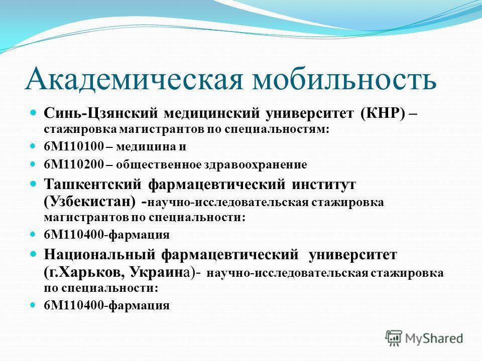 Академическая мобильность Синь - Цзянский медицинский университет ( КНР ) – стажировка магистрантов по специальностям : 6 М 110100 – медицина и 6 М 110200 – общественное здравоохранение Ташкентский фармацевтический институт ( Узбекистан ) - научно -