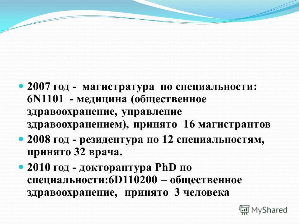2007 год - магистратура по специальности: 6N1101 - медицина (общественное здравоохранение, управление здравоохранением), принято 16 магистрантов 2008 год - резидентура по 12 специальностям, принято 32 врача. 2010 год - докторантура PhD по специальнос
