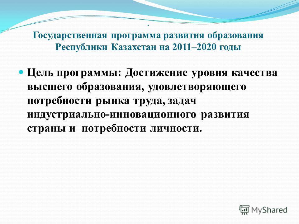 . Государственная программа развития образования Республики Казахстан на 2011–2020 годы Цель программы : Достижение уровня качества высшего образования, удовлетворяющего потребности рынка труда, задач индустриально - инновационного развития страны и