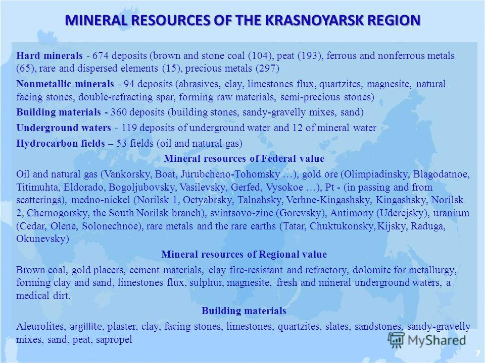 MINERAL RESOURCES OF THE KRASNOYARSK REGION Hard minerals - 674 deposits (brown and stone coal (104), peat (193), ferrous and nonferrous metals (65), rare and dispersed elements (15), precious metals (297) Nonmetallic minerals - 94 deposits (abrasive