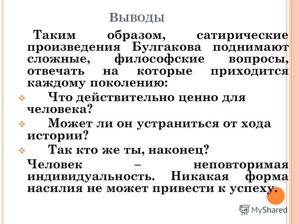 В ЫВОДЫ Таким образом, сатирические произведения Булгакова поднимают сложные, философские вопросы, отвечать на которые приходится каждому поколению: Что действительно ценно для человека? Может ли он устраниться от хода истории? Так кто же ты, наконец