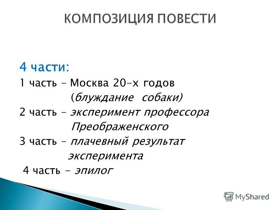 4 части: 1 часть – Москва 20-х годов (блуждание собаки) 2 часть – эксперимент профессора Преображенского 3 часть – плачевный результат эксперимента 4 часть - эпилог