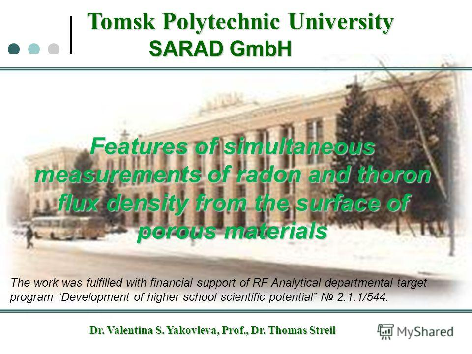 Tomsk Polytechnic University SARAD GmbH Dr. Valentina S. Yakovleva, Prof., Dr. Thomas Streil Features of simultaneous measurements of radon and thoron flux density from the surface of porous materials The work was fulfilled with financial support of