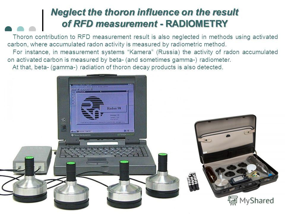 Neglect the thoron influence on the result of RFD measurement - RADIOMETRY Thoron contribution to RFD measurement result is also neglected in methods using activated carbon, where accumulated radon activity is measured by radiometric method. For inst