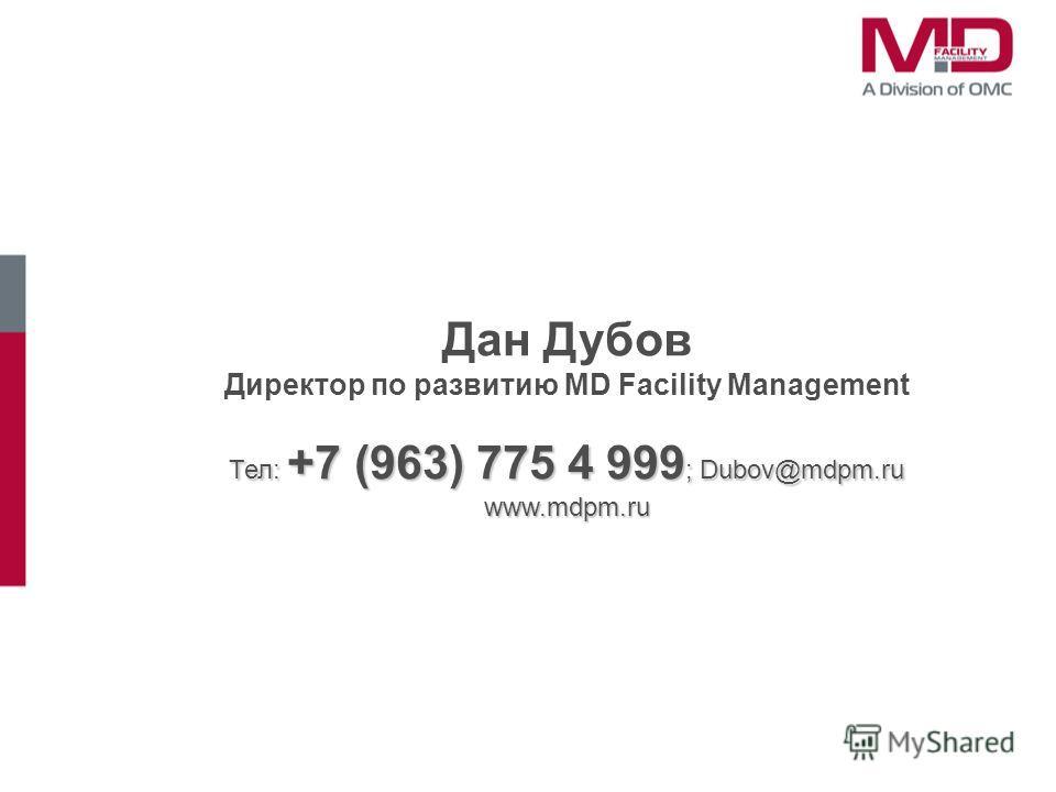 Дан Дубов Директор по развитию MD Facility Management Тел: +7 (963) 775 4 999 ; Dubov@mdpm.ru www.mdpm.ru