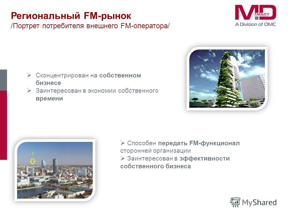 Региональный FM-рынок /Портрет потребителя внешнего FM-оператора/ Сконцентрирован на собственном бизнесе Заинтересован в экономии собственного времени Способен передать FM-функционал сторонней организации Заинтересован в эффективности собственного би
