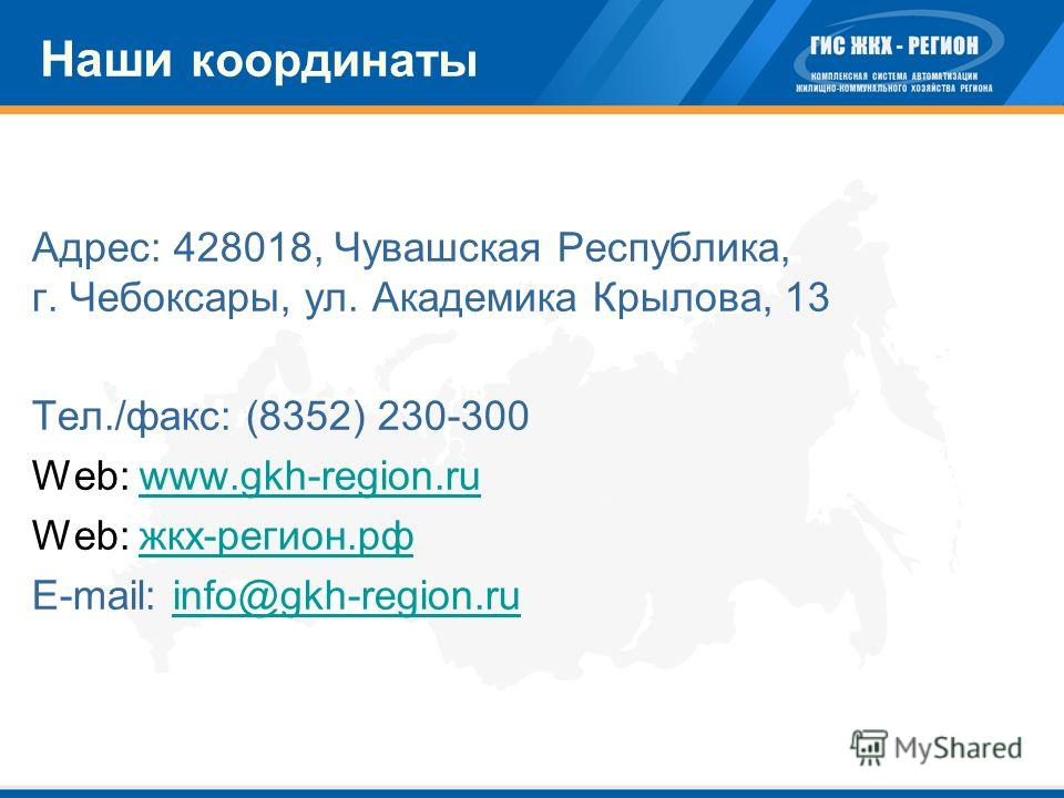 Наши координаты Адрес: 428018, Чувашская Республика, г. Чебоксары, ул. Академика Крылова, 13 Тел./факс: (8352) 230-300 Web: www.gkh-region.ruwww.gkh-region.ru Web: жкх-регион.рфжкх-регион.рф E-mail: info@gkh-region.ruinfo@gkh-region.ru