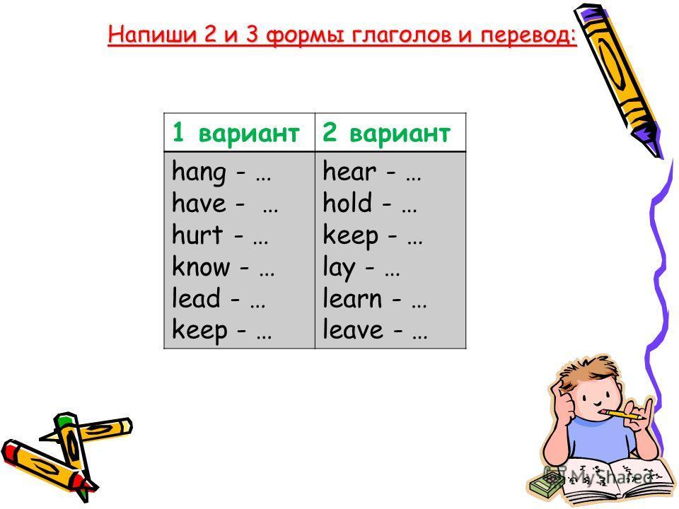 Напиши 2 и 3 формы глаголов и перевод: 1 вариант2 вариант hang - … have - … hurt - … know - … lead - … keep - … hear - … hold - … keep - … lay - … learn - … leave - …