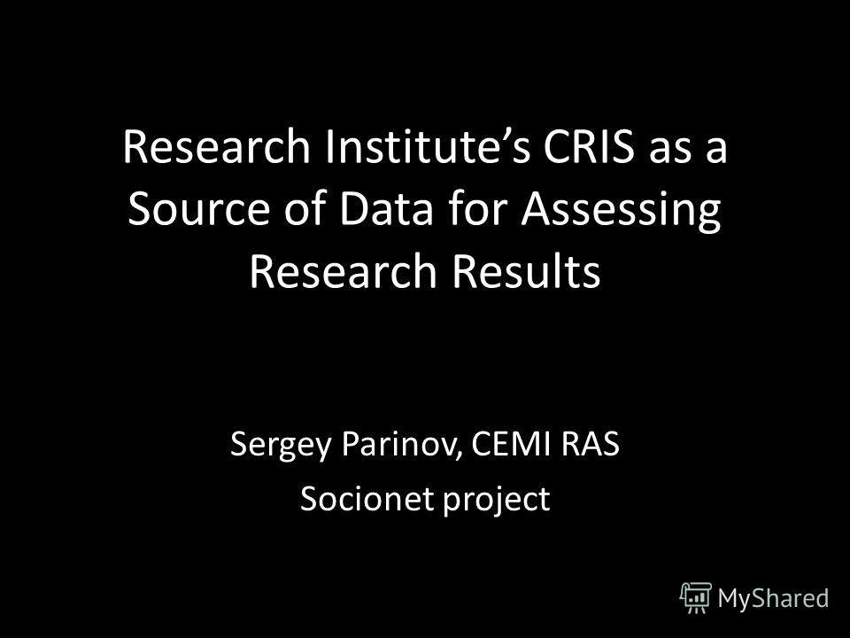 Research Institutes CRIS as a Source of Data for Assessing Research Results Sergey Parinov, CEMI RAS Socionet project