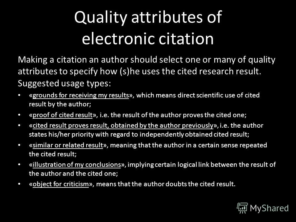 Quality attributes of electronic citation Making a citation an author should select one or many of quality attributes to specify how (s)he uses the cited research result. Suggested usage types: «grounds for receiving my results», which means direct s