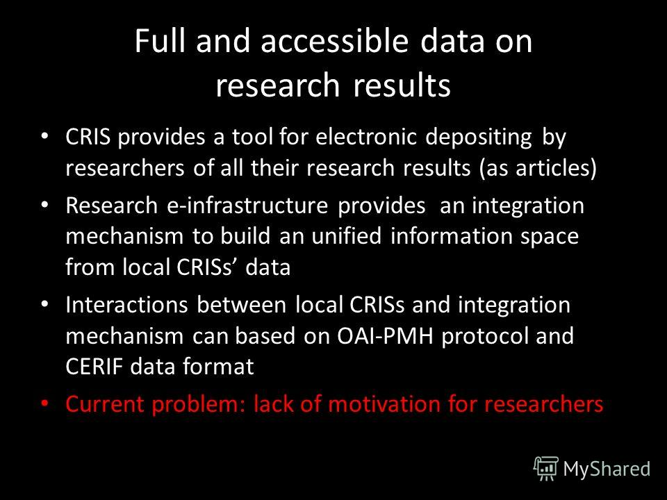 Full and accessible data on research results CRIS provides a tool for electronic depositing by researchers of all their research results (as articles) Research e-infrastructure provides an integration mechanism to build an unified information space f