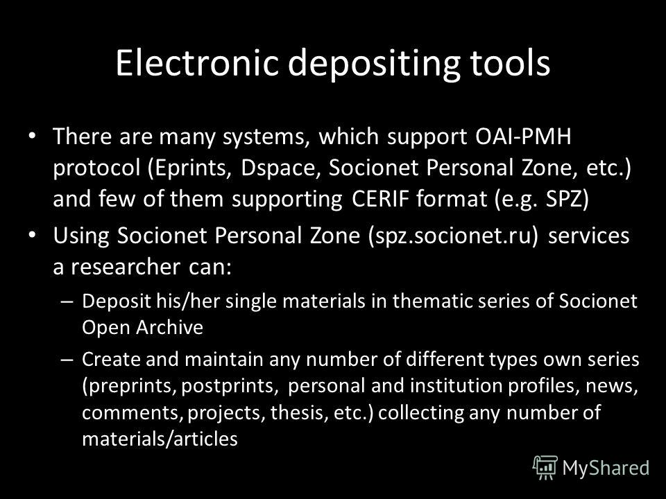 Electronic depositing tools There are many systems, which support OAI-PMH protocol (Eprints, Dspace, Socionet Personal Zone, etc.) and few of them supporting CERIF format (e.g. SPZ) Using Socionet Personal Zone (spz.socionet.ru) services a researcher