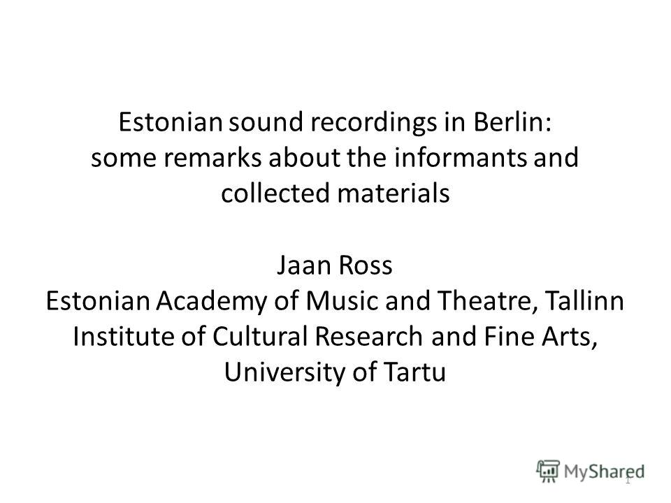 Estonian sound recordings in Berlin: some remarks about the informants and collected materials Jaan Ross Estonian Academy of Music and Theatre, Tallinn Institute of Cultural Research and Fine Arts, University of Tartu 1