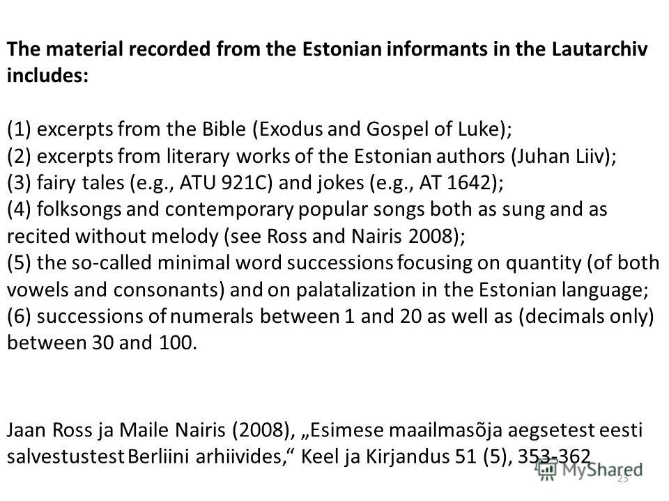 The material recorded from the Estonian informants in the Lautarchiv includes: (1) excerpts from the Bible (Exodus and Gospel of Luke); (2) excerpts from literary works of the Estonian authors (Juhan Liiv); (3) fairy tales (e.g., ATU 921C) and jokes